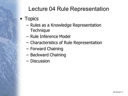 04 -1 Lecture 04 Rule Representation Topics –Rules as a Knowledge Representation Technique –Rule Inference Model –Characteristics of Rule Representation.