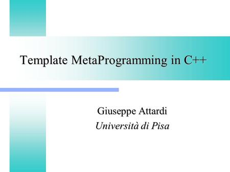 Template MetaProgramming in C++ Giuseppe Attardi Università di Pisa.