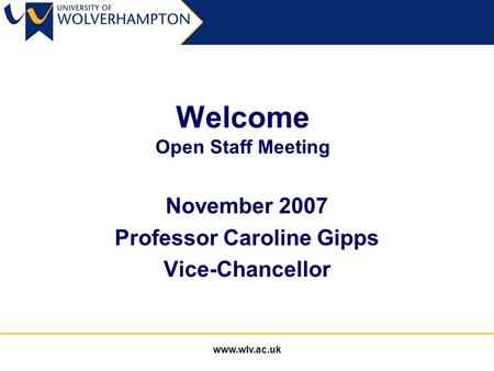 Www.wlv.ac.uk Welcome Open Staff Meeting November 2007 Professor Caroline Gipps Vice-Chancellor.