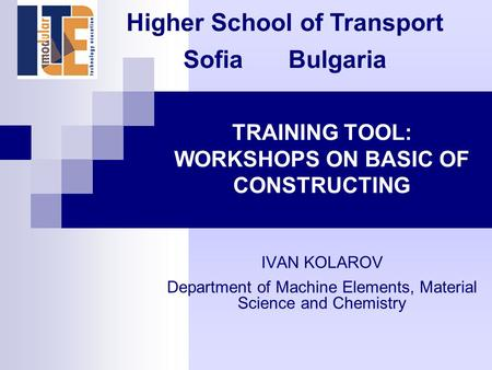 TRAINING TOOL: WORKSHOPS ON BASIC OF CONSTRUCTING IVAN KOLAROV Department of Machine Elements, Material Science and Chemistry Higher School of Transport.