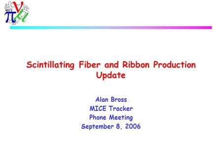 Scintillating Fiber and Ribbon Production Update Alan Bross MICE Tracker Phone Meeting September 8, 2006.