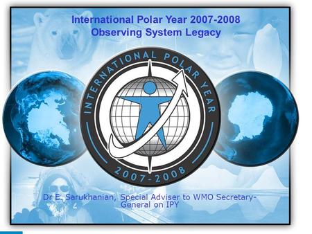 IPY 2007 2008 1 Dr E. Sarukhanian, Special Adviser to WMO Secretary- General on IPY International Polar Year 2007-2008 Observing System Legacy.