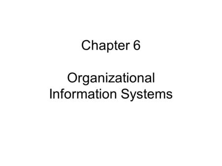 Chapter 6 Organizational Information Systems. Chapter 6 Objectives Understand characteristics of operational, managerial, and executive information systems.