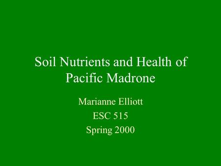 Soil Nutrients and Health of Pacific Madrone Marianne Elliott ESC 515 Spring 2000.