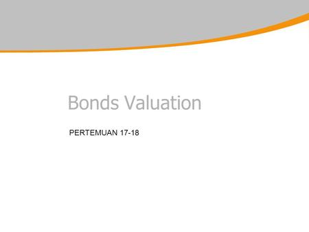 Bonds Valuation PERTEMUAN 17-18. Bond Valuation Objectives for this session : –1.Introduce the main categories of bonds –2.Understand bond valuation –3.Analyse.