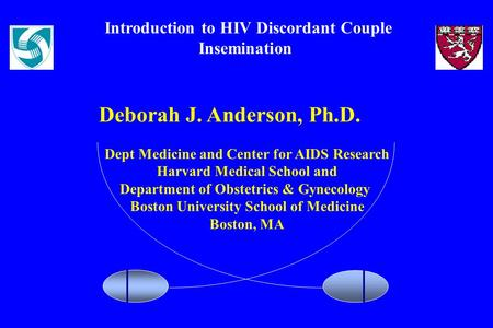 Introduction to HIV Discordant Couple Insemination Deborah J. Anderson, Ph.D. Dept Medicine and Center for AIDS Research Harvard Medical School and Department.