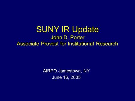 SUNY IR Update John D. Porter Associate Provost for Institutional Research AIRPO Jamestown, NY June 16, 2005.
