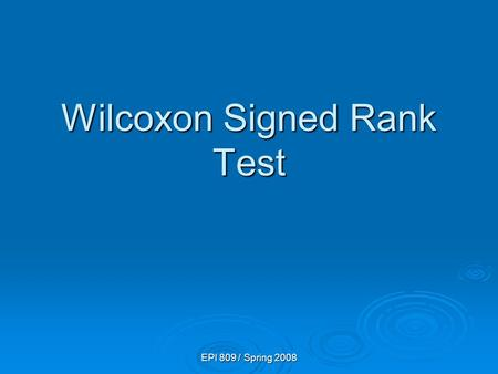 EPI 809 / Spring 2008 Wilcoxon Signed Rank Test. EPI 809 / Spring 2008 Signed Rank Test Example You work in the finance department. Is the new financial.