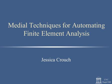 Medial Techniques for Automating Finite Element Analysis Jessica Crouch.