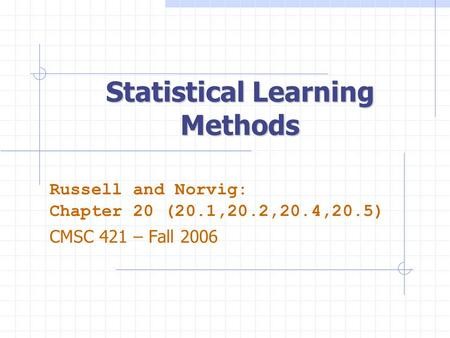 Statistical Learning Methods Russell and Norvig: Chapter 20 (20.1,20.2,20.4,20.5) CMSC 421 – Fall 2006.