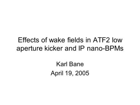 Effects of wake fields in ATF2 low aperture kicker and IP nano-BPMs Karl Bane April 19, 2005.