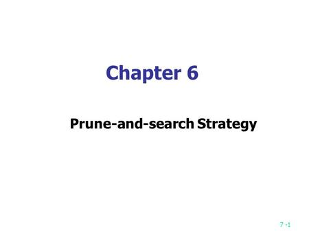 7 -1 Chapter 6 Prune-and-search Strategy. 7 -2 A simple example: Binary search sorted sequence : (search 9) 14579101215 step 1  step 2  step 3  After.
