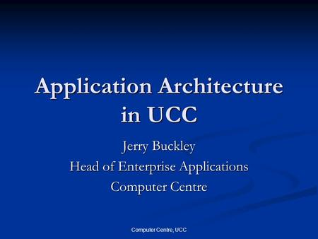 Computer Centre, UCC Application Architecture in UCC Jerry Buckley Head of Enterprise Applications Computer Centre.