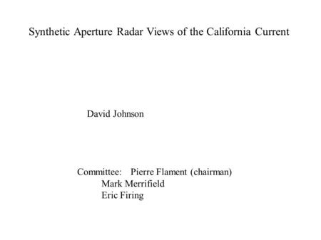 Synthetic Aperture Radar Views of the California Current David Johnson Committee: Pierre Flament (chairman) Mark Merrifield Eric Firing.