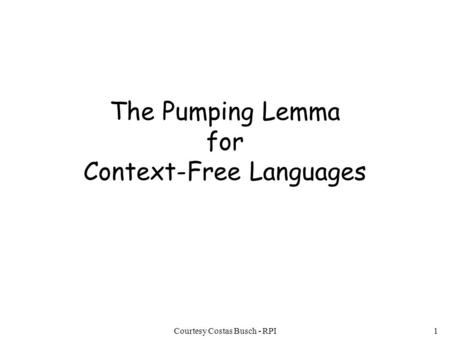 Courtesy Costas Busch - RPI1 The Pumping Lemma for Context-Free Languages.