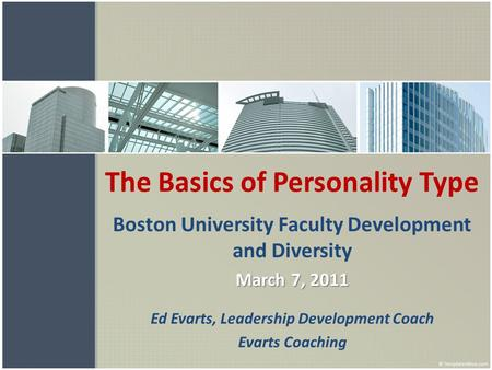 The Basics of Personality Type Boston University Faculty Development and Diversity March 7, 2011 Ed Evarts, Leadership Development Coach Evarts Coaching.