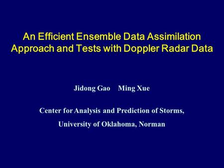 An Efficient Ensemble Data Assimilation Approach and Tests with Doppler Radar Data Jidong Gao Ming Xue Center for Analysis and Prediction of Storms, University.