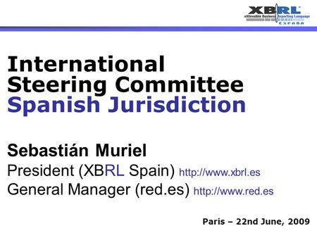 1 Paris – 22nd June, 2009 Sebastián Muriel President (XBRL Spain)  General Manager (red.es)  International Steering.