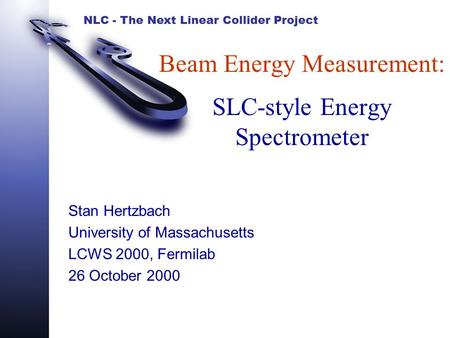 NLC - The Next Linear Collider Project Beam Energy Measurement: SLC-style Energy Spectrometer Stan Hertzbach University of Massachusetts LCWS 2000, Fermilab.