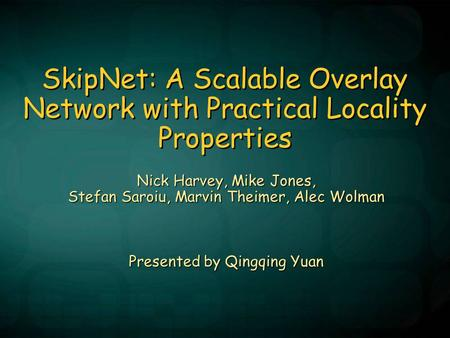 SkipNet: A Scalable Overlay Network with Practical Locality Properties Nick Harvey, Mike Jones, Stefan Saroiu, Marvin Theimer, Alec Wolman Presented by.