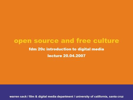 Open source and free culture fdm 20c introduction to digital media lecture 20.04.2007 warren sack / film & digital media department / university of california,