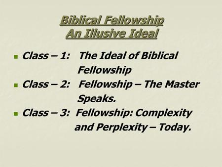 Biblical Fellowship An Illusive Ideal Class – 1: The Ideal of Biblical Fellowship Class – 2: Fellowship – The Master Speaks. Class – 3: Fellowship: Complexity.