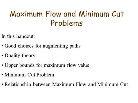 Maximum Flow and Minimum Cut Problems In this handout: Good choices for augmenting paths Duality theory Upper bounds for maximum flow value Minimum Cut.