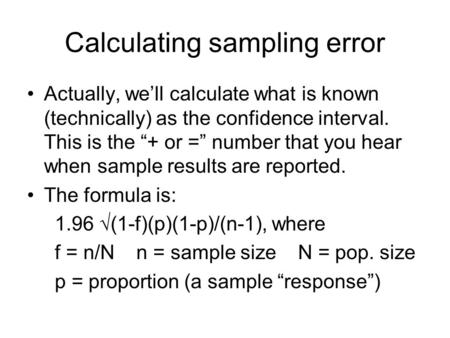 "Calculating sampling error Actually, we'll calculate what is known (technically) as the confidence interval. This is the ""+ or ="" number that you hear."