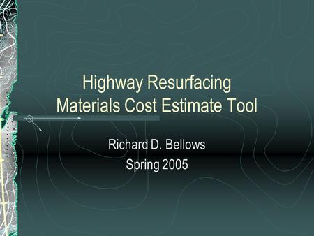 Highway Resurfacing Materials Cost Estimate Tool Richard D. Bellows Spring 2005.