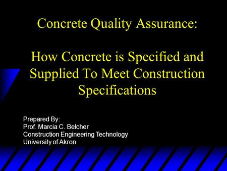 Concrete Quality Assurance: How Concrete is Specified and Supplied To Meet Construction Specifications Prepared By: Prof. Marcia C. Belcher Construction.