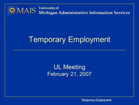 Temporary Employment University of Michigan Administrative Information Services Temporary Employment UL Meeting February 21, 2007.