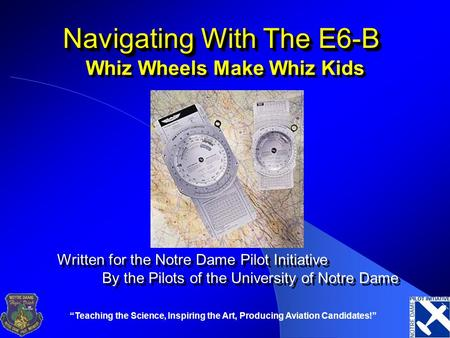 """Teaching the Science, Inspiring the Art, Producing Aviation Candidates!"" Navigating With The E6-B Whiz Wheels Make Whiz Kids Written for the Notre Dame."