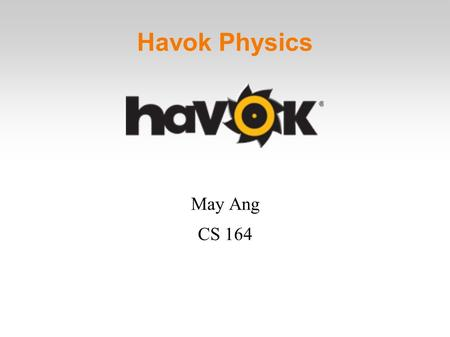 Havok Physics May Ang CS 164. Overview Developed by Havok Also make several other development tools Version 1.0 SDK released in 2000 Currently on Version.