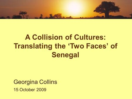 A Collision of Cultures: Translating the 'Two Faces' of Senegal Georgina Collins 15 October 2009.