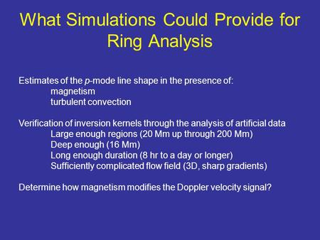What Simulations Could Provide for Ring Analysis Estimates of the p-mode line shape in the presence of: magnetism turbulent convection Verification of.