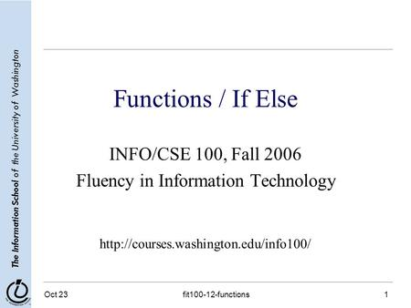 The Information School of the University of Washington Oct 23 fit100-12-functions 1 Functions / If Else INFO/CSE 100, Fall 2006 Fluency in Information.