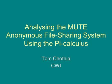 Analysing the MUTE Anonymous File-Sharing System Using the Pi-calculus Tom Chothia CWI.