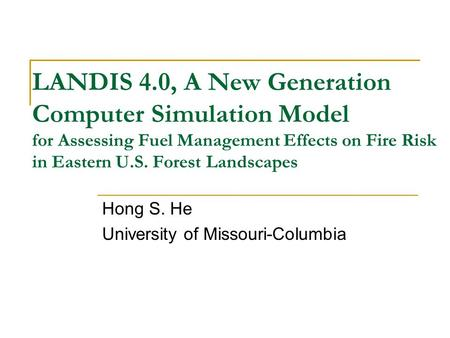 LANDIS 4.0, A New Generation Computer Simulation Model for Assessing Fuel Management Effects on Fire Risk in Eastern U.S. Forest Landscapes Hong S. He.