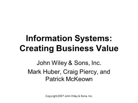 Copyright 2007 John Wiley & Sons, Inc. Information Systems: Creating <strong>Business</strong> Value John Wiley & Sons, Inc. Mark Huber, Craig Piercy, and Patrick McKeown.