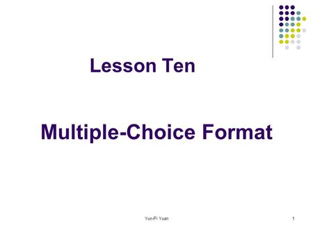 Yun-Pi Yuan1 Lesson Ten Multiple-Choice Format. Yun-Pi Yuan2 Contents Advantages and disadvantages Terminology Guidelines for making items The stem The.