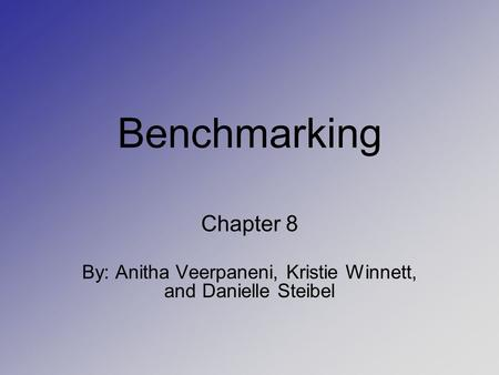 Benchmarking Chapter 8 By: Anitha Veerpaneni, Kristie Winnett, and Danielle Steibel.