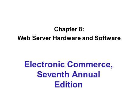 Chapter 8: Web Server Hardware and Software Electronic Commerce, Seventh Annual Edition.