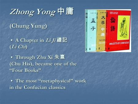 "Zhong Yong 中庸 (Chung Yung) A Chapter in Li Ji 禮記 (Li Chi) Through Zhu Xi 朱熹 (Chu His), became one of the ""Four Books"" The most ""metaphysical"" work in the."