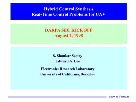DARPA SEC KICKOFF S. Shankar Sastry Edward A. Lee Electronics Research Laboratory University of California, Berkeley Hybrid Control Synthesis Real-Time.
