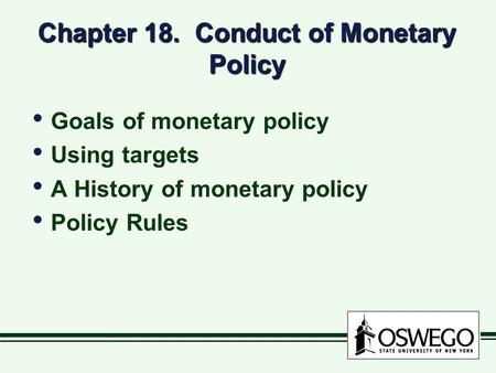 Chapter 18. Conduct of Monetary Policy Goals of monetary policy Using targets A History of monetary policy Policy Rules Goals of monetary policy Using.