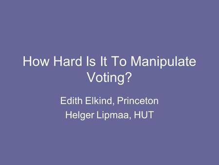 How Hard Is It To Manipulate Voting? Edith Elkind, Princeton Helger Lipmaa, HUT.