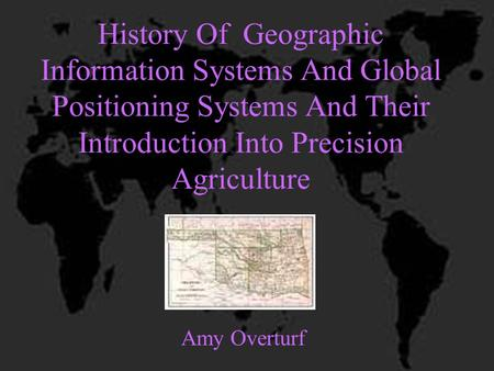 History Of Geographic Information Systems And Global Positioning Systems And Their Introduction Into Precision Agriculture Amy Overturf.