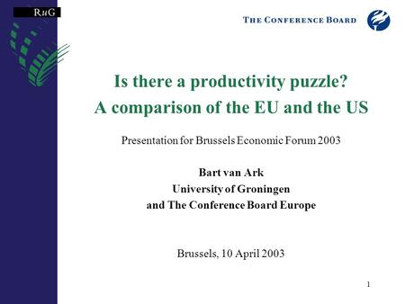 1 Is there a productivity puzzle? A comparison of the EU and the US Presentation for Brussels Economic Forum 2003 Bart van Ark University of Groningen.