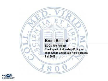 Brent Ballard ECON 700 Project The Impact of Monetary Policy on High Grade Corporate Yield Spreads Fall 2009.
