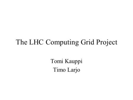 The LHC Computing Grid Project Tomi Kauppi Timo Larjo.